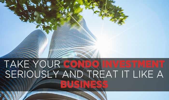 Take your Condo Investment seriously and treat it like a business
